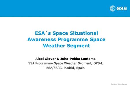 Alexi Glover & Juha-Pekka Luntama SSA Programme Space Weather Segment, OPS-L ESA/ESAC, Madrid, Spain ESA´s Space Situational Awareness Programme Space.