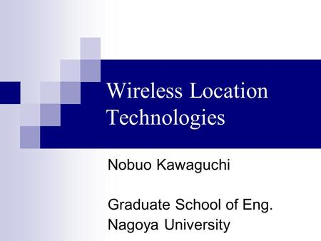 Wireless Location Technologies Nobuo Kawaguchi Graduate School of Eng. Nagoya University.