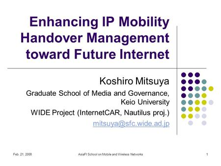 Feb. 21, 2008AsiaFI School on Mobile and Wireless Networks1 Enhancing IP Mobility Handover Management toward Future Internet Koshiro Mitsuya Graduate School.