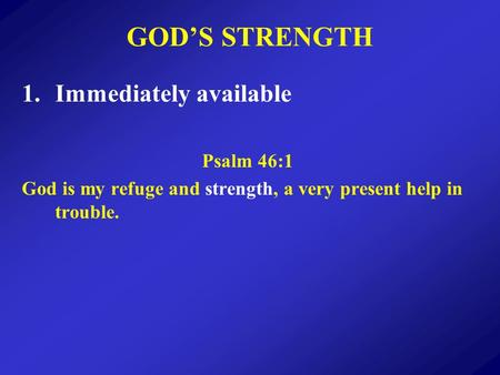 GODS STRENGTH 1.Immediately available Psalm 46:1 God is my refuge and strength, a very present help in trouble.