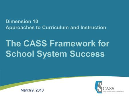 Dimension 10 Approaches to Curriculum and Instruction The CASS Framework for School System Success March 9, 2010.
