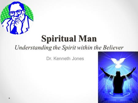 Spiritual Man Understanding the Spirit within the Believer Dr. Kenneth Jones.