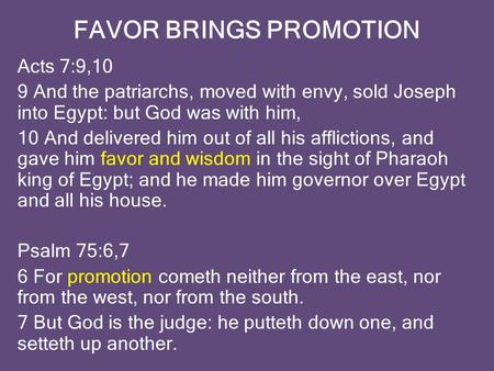 FAVOR BRINGS PROMOTION Acts 7:9,10 9 And the patriarchs, moved with envy, sold Joseph into Egypt: but God was with him, 10 And delivered him out of all.