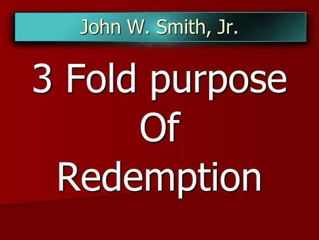 John W. Smith, Jr. 3 Fold purpose OfRedemption. Galatians 4:4-5 But when the fullness of the time was come, God sent forth his Son, made of a woman, made.