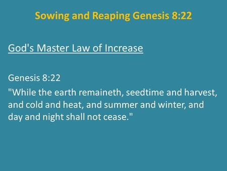 Sowing and Reaping Genesis 8:22 God's Master Law of Increase Genesis 8:22 While the earth remaineth, seedtime and harvest, and cold and heat, and summer.
