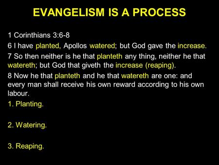 EVANGELISM IS A PROCESS 1 Corinthians 3:6-8 6 I have planted, Apollos watered; but God gave the increase. 7 So then neither is he that planteth any thing,