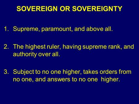 SOVEREIGN OR SOVEREIGNTY 1.Supreme, paramount, and above all. 2.The highest ruler, having supreme rank, and authority over all. 3.Subject to no one higher,