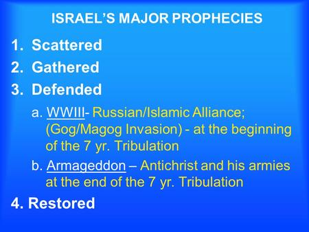 ISRAELS MAJOR PROPHECIES 1.Scattered 2.Gathered 3.Defended a. WWIII- Russian/Islamic Alliance; (Gog/Magog Invasion) - at the beginning of the 7 yr. Tribulation.