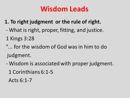 Wisdom Leads 1. To right judgment or the rule of right. - What is right, proper, fitting, and justice. 1 Kings 3:28 ... for the wisdom of God was in him.