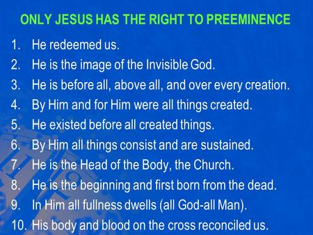ONLY JESUS HAS THE RIGHT TO PREEMINENCE 1.He redeemed us. 2.He is the image of the Invisible God. 3.He is before all, above all, and over every creation.