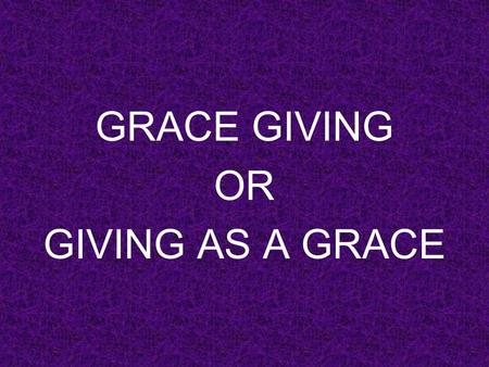 GRACE GIVING OR GIVING AS A GRACE. GRACE GIVING 1.Seed sowing.