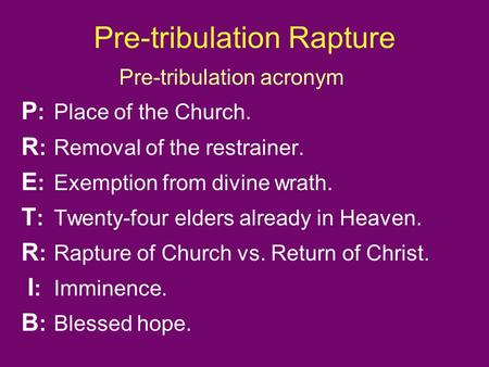 Pre-tribulation Rapture Pre-tribulation acronym P :Place of the Church. R : Removal of the restrainer. E : Exemption from divine wrath. T : Twenty-four.