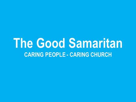 The Good Samaritan CARING PEOPLE - CARING CHURCH.