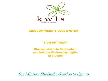 KINGDOM WEIGHT LOSS SYSTEM SIGN-UP TODAY Classes starts in September and held on Wednesday nights at 6:00pm See Minister Sholanthe Gordon to sign up.