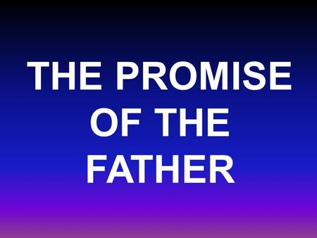 THE PROMISE OF THE FATHER. Luke 24:49 And, behold, I send the promise of my Father upon you: but tarry ye in the city of Jerusalem, until ye be endued.