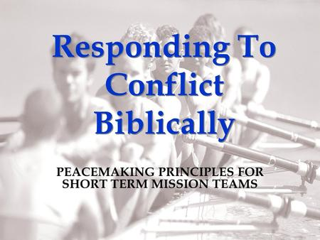 Responding To Conflict Biblically PEACEMAKING PRINCIPLES FOR SHORT TERM MISSION TEAMS.