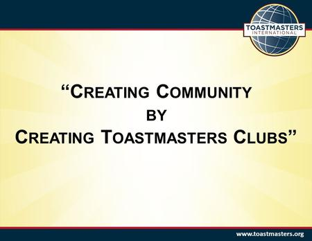 Www.toastmasters.org C REATING C OMMUNITY BY C REATING T OASTMASTERS C LUBS.