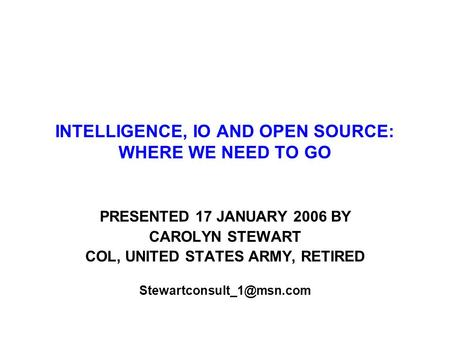 INTELLIGENCE, IO AND OPEN SOURCE: WHERE WE NEED TO GO PRESENTED 17 JANUARY 2006 BY CAROLYN STEWART COL, UNITED STATES ARMY, RETIRED
