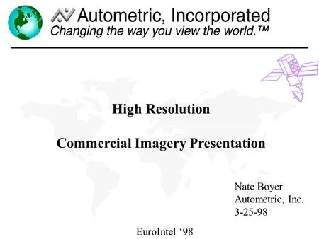 EuroIntel 98 High Resolution Commercial Imagery Presentation Nate Boyer Autometric, Inc. 3-25-98.