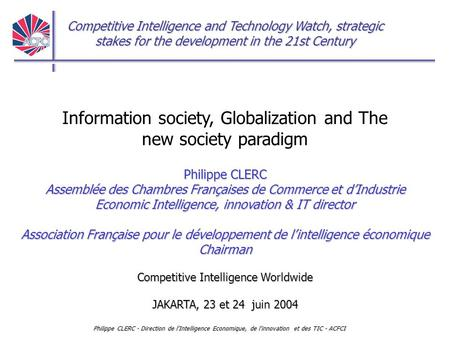Competitive Intelligence and Technology Watch, strategic stakes for the development in the 21st Century Philippe CLERC - Direction de l'Intelligence Economique,
