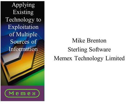 Applying Existing Technology to Exploitation of Multiple Sources of Information Mike Brenton Sterling Software Memex Technology Limited.