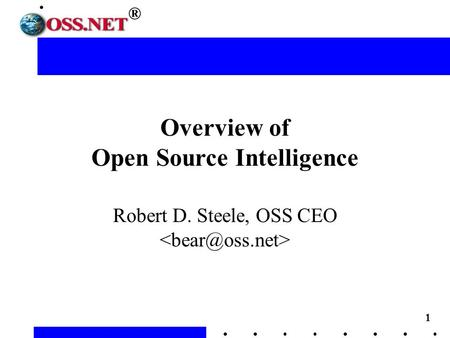 1 ® Overview of Open Source Intelligence Robert D. Steele, OSS CEO.
