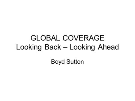 GLOBAL COVERAGE Looking Back – Looking Ahead Boyd Sutton.