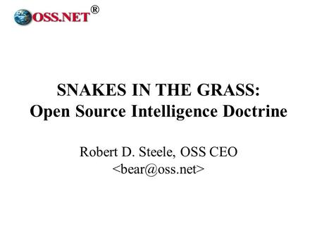 ® SNAKES IN THE GRASS: Open Source Intelligence Doctrine Robert D. Steele, OSS CEO.