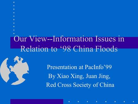 Our View--Information Issues in Relation to 98 China Floods Presentation at PacInfo99 By Xiao Xing, Juan Jing, Red Cross Society of China.
