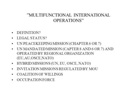 MULTIFUNCTIONAL INTERNATIONAL OPERATIONS DEFINITION? LEGAL STATUS? UN PEACEKEEPING MISSION (CHAPTER 6 OR 7) UN MANDATED MISSION (CAPTER 8 AND 6 OR 7) AND.