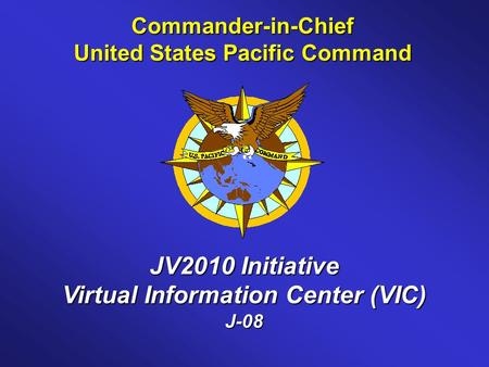 Commander-in-Chief United States Pacific Command JV2010 Initiative Virtual Information Center (VIC) J-08.