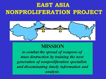 EAST ASIA NONPROLIFERATION PROJECT MISSION to combat the spread of weapons of mass destruction by training the next generation of nonproliferation specialists.