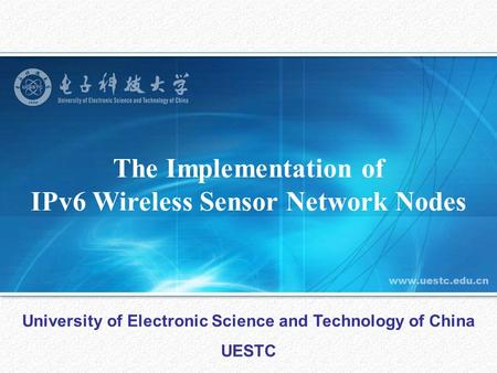 The Implementation of IPv6 Wireless Sensor Network Nodes University of Electronic Science and Technology of China UESTC.