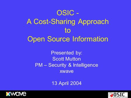 OSIC - A Cost-Sharing Approach to Open Source Information Presented by: Scott Mutton PM – Security & Intelligence xwave 13 April 2004.