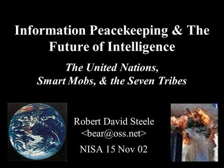 ® Information Peacekeeping & The Future of Intelligence The United Nations, Smart Mobs, & the Seven Tribes Robert David Steele NISA 15 Nov 02.