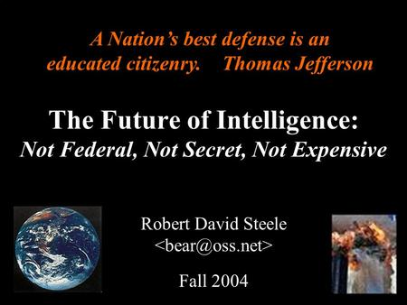 ® The Future of Intelligence: Not Federal, Not Secret, Not Expensive Robert David Steele Fall 2004 A Nations best defense is an educated citizenry. Thomas.