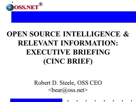 ® OPEN SOURCE INTELLIGENCE & RELEVANT INFORMATION: EXECUTIVE BRIEFING (CINC BRIEF) Robert D. Steele, OSS CEO.