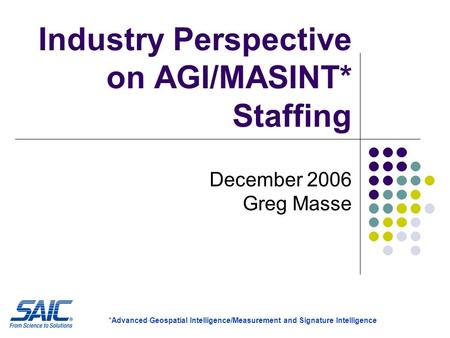 Industry Perspective on AGI/MASINT* Staffing December 2006 Greg Masse *Advanced Geospatial Intelligence/Measurement and Signature Intelligence.