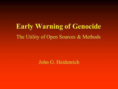 Early Warning of Genocide The Utility of Open Sources & Methods John G. Heidenrich.