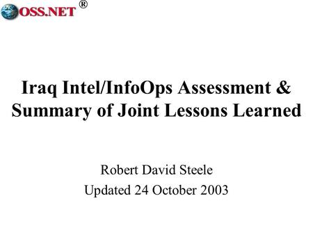 ® Iraq Intel/InfoOps Assessment & Summary of Joint Lessons Learned Robert David Steele Updated 24 October 2003.
