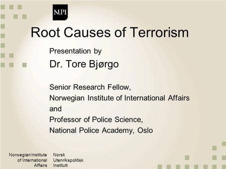 Norwegian Institute of International Affairs Norsk Utenrikspolitisk Institutt Root Causes of Terrorism Presentation by Dr. Tore Bjørgo Senior Research.