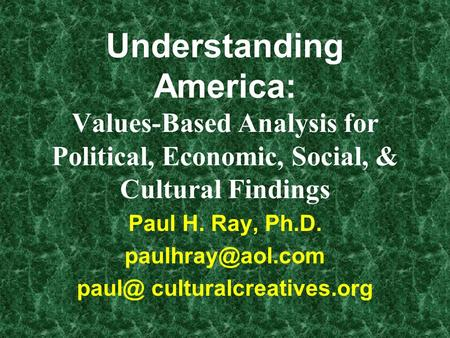 Understanding America: Values-Based Analysis for Political, Economic, Social, & Cultural Findings Paul H. Ray, Ph.D.  culturalcreatives.org.