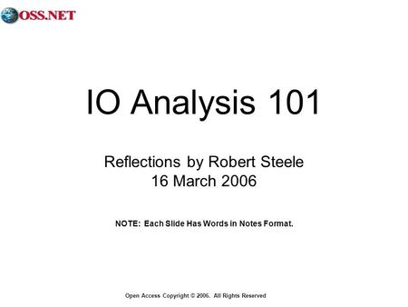 Open Access Copyright © 2006. All Rights Reserved IO Analysis 101 Reflections by Robert Steele 16 March 2006 NOTE: Each Slide Has Words in Notes Format.