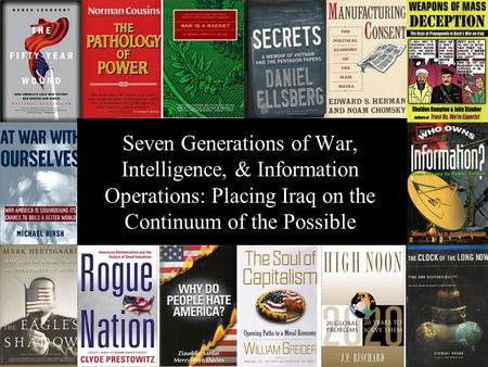® Seven Generations of War, Intelligence, & Information Operations: Placing Iraq on the Continuum of the Possible.