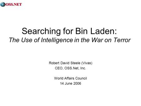 Searching for Bin Laden: The Use of Intelligence in the War on Terror Robert David Steele (Vivas) CEO, OSS.Net, Inc. World Affairs Council 14 June 2006.