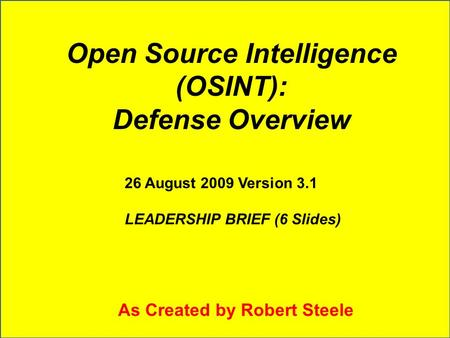 Open Source Intelligence (OSINT): Defense Overview 26 August 2009 Version 3.1 LEADERSHIP BRIEF (6 Slides) As Created by Robert Steele.