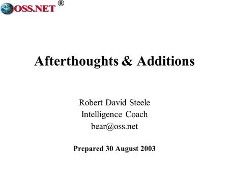 ® Afterthoughts & Additions Robert David Steele Intelligence Coach Prepared 30 August 2003.