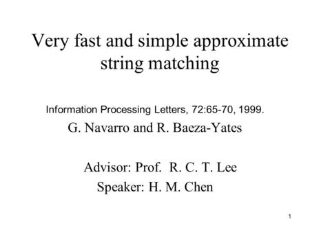 1 Very fast and simple approximate string matching Information Processing Letters, 72:65-70, 1999. G. Navarro and R. Baeza-Yates Advisor: Prof. R. C. T.