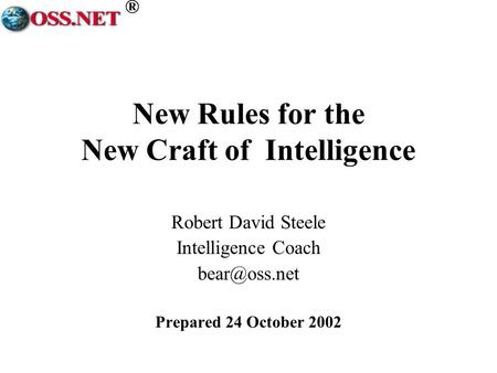 ® New Rules for the New Craft of Intelligence Robert David Steele Intelligence Coach Prepared 24 October 2002.