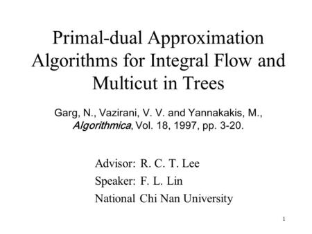1 Primal-dual Approximation Algorithms for Integral Flow and Multicut in Trees Garg, N., Vazirani, V. V. and Yannakakis, M., Algorithmica, Vol. 18, 1997,